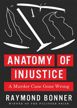 Anatomy of Injustice : A Murder Case Gone Wrong - Raymond Bonner