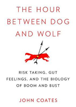 The Hour Between Dog and Wolf : Risk Taking, Gut Feelings, and the Biology of Boom and Bust - John Coates