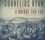 A Bridge Too Far : The Classic History of the Greatest Battle of World War II - Cornelius Ryan