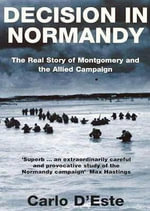 Decision in Normandy : The Real Story of Montgomery and the Allied Campaign - Carlo D'Este
