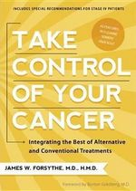 Take Control of Your Cancer : Integrating the Best of Alternative and Conventional Treatments - James W Forsythe