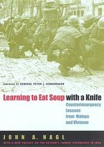 Learning to Eat Soup with a Knife : Counterinsurgency Lessons from Malaya and Vietnam - John A Nagl