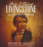 How I Found Livingstone in Central Africa - Henry M Stanley