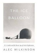 The Ice Balloon : S. A. Andree and the Heroic Age of Arctic Exploration - Alec Wilkinson