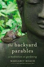 The Backyard Parables : Lessons on Gardening, and Life - Margaret Roach