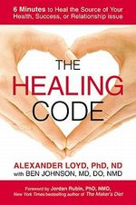 The Healing Code : 6 Minutes to Heal the Source of Your Health, Success, or Relationship Issue - Alexander Loyd