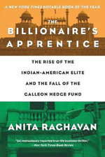 The Billionaire's Apprentice : The Rise of the Indian-American Elite and the Fall of the Galleon Hedge Fund - Anita Raghavan