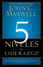 Los 5 Niveles de Liderazgo : Demonstrados Pasos Para Maximizar su Potencial - John C Maxwell
