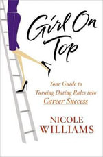 Girl on Top : Your Guide to Turning Dating Rules into Career Success - Nicole Williams