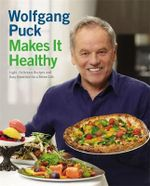 Wolfgang Puck Makes it Healthy : Light, Delicious Recipes and Easy Exercises for a Better Life - Wolfgang Puck