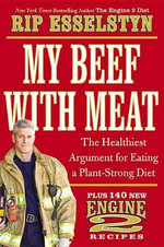 My Beef with Meat : The Healthiest Argument for Eating a Plant-Strong Diet--Plus 140 New Engine 2 Recipes - Rip Esselstyn