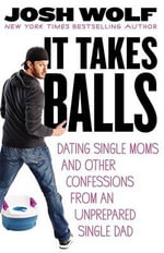 It Takes Balls : Dating Single Moms and Other Confessions from an Unprepared Single Dad - Josh Wolf