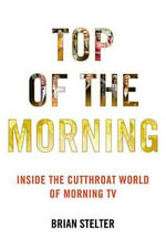Top of the Morning : Inside the Cutthroat World of Morning TV - Brian Stelter