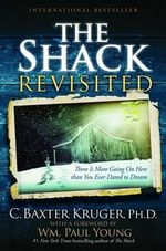 The Shack Revisited : There Is More Going on Here Than You Ever Dared to Dream - C. Baxter Kruger