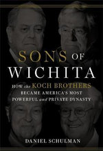 Sons of Wichita : How the Koch Brothers Became America's Most Powerful and Private Dynasty - Daniel Schulman
