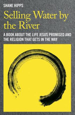 Selling Water by the River : A Book About the Life Jesus Promised and the Religion That Gets in the Way - Shane Hipps