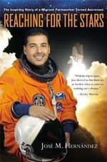 Reaching for the Stars : The Inspiring Story of a Migrant Farmworker Turned Astronaut - Jose M. Hernandez