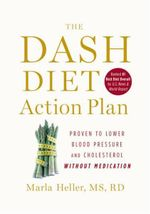 The DASH Diet Action Plan : Proven to Lower Blood Pressure and Cholesterol without Medication - Marla Heller