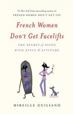 French Women Don't Get Facelifts : The Secret of Aging with Style & Attitude - Mireille Guiliano