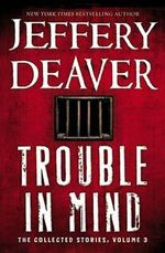 Trouble in Mind : The Collected Stories, Volume 3 - Jeffery Deaver