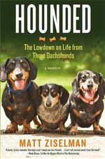 Hounded : The Low-Down on Life from Three Dachshunds - Matt Ziselman