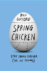 Spring Chicken : Stay Young Forever (or Die Trying) - Bill Gifford