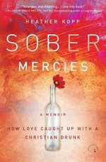 Sober Mercies : How Love Caught Up with a Christian Drunk - Heather Harpham Kopp