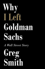 Why I Left Goldman Sachs : Or How the World's Most Powerful Bank Made a Killing But Lost Its Soul - Greg Smith