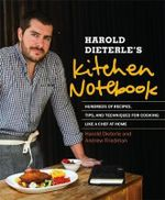 Harold Dieterle's Kitchen Notebook : Hundreds of Recipes, Tips, and Techniques for Cooking Like a Chef at Home - Harold Dieterle