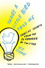 Things a Little Bird Told Me : Creative Secrets from the Co-Founder of Twitter - Biz Stone