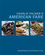 Charlie Palmer's American Fare : Great Dinners, Quick Classics, and Family Favorites - Charlie Palmer
