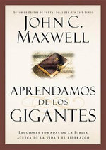 Aprendamos de Los Gigantes : Lecciones Tomadas de La Biblia Acerca de La Vida y El Liderazgo - John C Maxwell