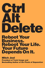 Ctrl Alt Delete : Reboot Your Business. Reboot Your Life. Your Future Depends on it - Mitch Joel