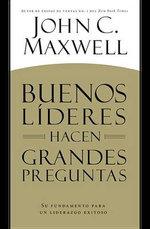 Buenos Lideres Hacen Grandes Preguntas : Su Fundamento Para Un Liderazgo Exitoso - John C Maxwell