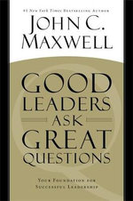 Good Leaders Ask Great Questions : Your Foundation for Successful Leadership - John C. Maxwell