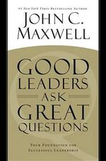 Good Leaders Ask Great Questions : Your Foundation for Successful Leadership - John C Maxwell