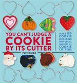 You Can't Judge a Cookie by its Cutter : Make 100 Cookie Designs with Only a Handful of Cookie Cutters - Patti Paige