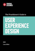 The Practitioner's Guide to User Experience Design : Top Practitioners Share Lessons Learned on the Journey from Beginner to Expert - General Assembly