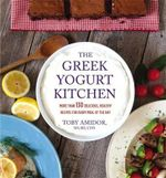 The Greek Yogurt Kitchen : More Than 130 Delicious, Healthy Recipes for Every Meal of the Day - Toby Amidor