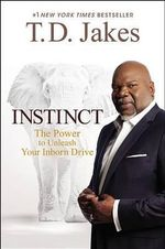 Instinct : The Power to Unleash Your Inborn Drive - T D Jakes