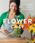 The Flower Chef : A Modern Guide to Do-It-Yourself Floral Arrangements - Carly Cylinder