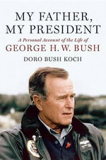 My Father, My President : A Personal Account of the Life of George H. W. Bush - Doro Bush Koch