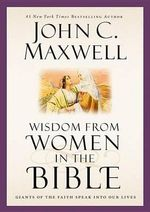 Wisdom from Women in the Bible : Giants of the Faith Speak Into Our Lives - John C Maxwell