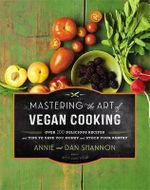 Mastering the Art of Vegan Cooking : Over 200 Delicious Recipes and Tips to Save You Money and Stock Your Pantry - Annie Shannon