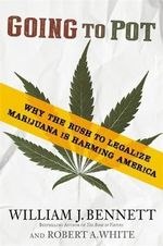 Going to Pot : Why the Rush to Legalize Marijuana is Harming America - William J. Bennett