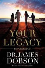 Your Legacy : The Greatest Gift - Dr James Dobson