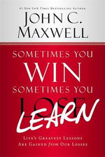 Sometimes You Win - Sometimes You Learn : Life's Greatest Lessons Are Gained from Our Losses - John C. Maxwell