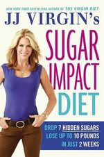Jj Virgin's Sugar Impact Diet : Drop 7 Hidden Sugars, Lose Up to 10 Pounds in Just 2 Weeks - Jj Virgin