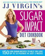 JJ Virgin's Sugar Impact Diet Cookbook : 150 Low-Sugar Recipes to Help You Lose Up to 10 Pounds in Just 2 Weeks - JJ Virgin