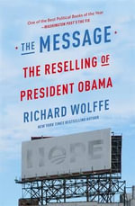 The Message : The Reselling of President Obama - Richard Wolffe